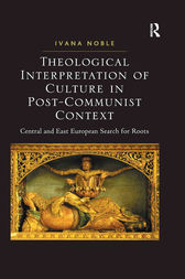 Theological Interpretation of Culture in Post-Communist Context by Ivana Noble