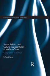 Space, Politics, and Cultural Representation in Modern China by Enhua Zhang