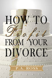 How To Profit From Your Divorce by P. A. Ross