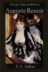 The Life, Times and Work of Auguste Renoir by K. E. Sullivan