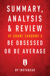 Summary, Analysis & Review of Grant Cardone's Be Obsessed or Be Average by Instaread by . Instaread