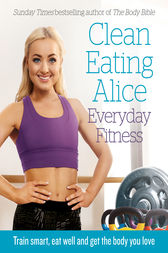Clean Eating Alice Everyday Fitness: Train Smart, Eat Well and Get the Body You Love by Alice Liveing