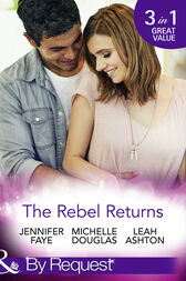 The Rebel Returns: The Return of the Rebel / Her Irresistible Protector / Why Resist a Rebel? (Mills & Boon By Request) by Jennifer Faye