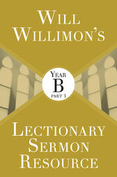 Will Willimon's Lectionary Sermon Resource: Year B Part 1 by William H. Willimon