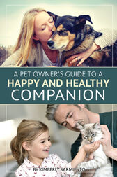A Pet Owner's Guide to a Happy and Healthy Companion by Kimberly Sarmiento