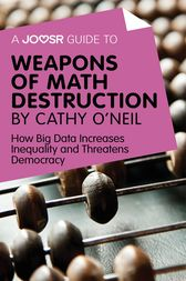A Joosr Guide to... Weapons of Math Destruction by Cathy O'Neil by Joosr