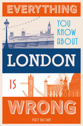 Everything You Know About London is Wrong by Matt Brown