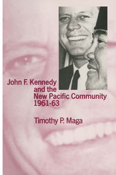 John F. Kennedy and the New Pacific Community, 1961–63 by Timothy P. Maga