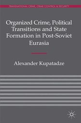 Organized Crime, Political Transitions and State Formation in Post-Soviet Eurasia by A. Kupatadze