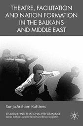 Theatre, Facilitation, and Nation Formation in the Balkans and Middle East by S. Kuftinec