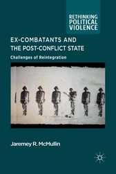 Ex-Combatants and the Post-Conflict State by J. McMullin