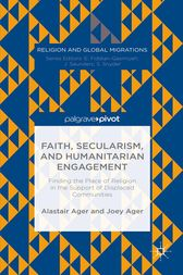 Faith, Secularism, and Humanitarian Engagement: Finding the Place of Religion in the Support of Displaced Communities by Joey Ager