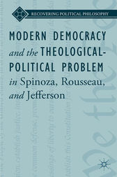 Modern Democracy and the Theological-Political Problem in Spinoza, Rousseau, and Jefferson by L. Ward