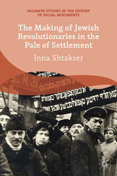 The Making of Jewish Revolutionaries in the Pale of Settlement by I. Shtakser