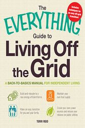 The Everything Guide to Living Off the Grid by Terri Reid