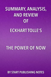 Summary, Analysis, and Review of Eckhart Tolle's The Power of Now by Start Publishing Notes