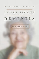 Finding Grace in the Face of Dementia by MD Dunlop