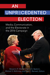 An Unprecedented Election: Media, Communication, and the Electorate in the 2016 Campaign by Benjamin Warner