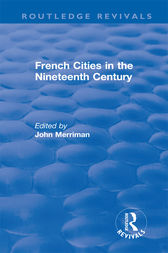 Routledge Revivals: French Cities in the Nineteenth Century (1981) by John Merriman