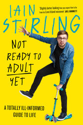 Not Ready to Adult Yet: A Totally Ill-informed Guide to Life by Iain Stirling