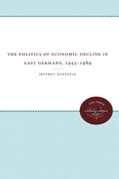 The Politics of Economic Decline in East Germany, 1945-1989