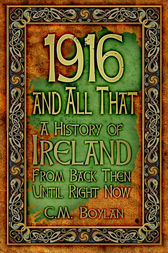 1916 and All That: A History of Ireland From Back Then Until Right Now