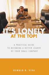 It's Lonely at the Top!: A Practical Guide to Becoming a Better Leader of Your Small Company